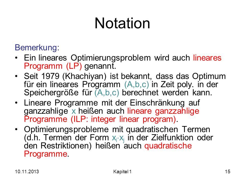 Notation Bemerkung: Ein lineares Optimierungsproblem wird auch lineares Programm (LP) genannt. Seit 1979 (Khachiyan) ist bekannt, dass das Optimum für