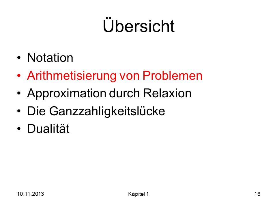 Übersicht Notation Arithmetisierung von Problemen Approximation durch Relaxion Die Ganzzahligkeitslücke Dualität 10.11.2013Kapitel 116