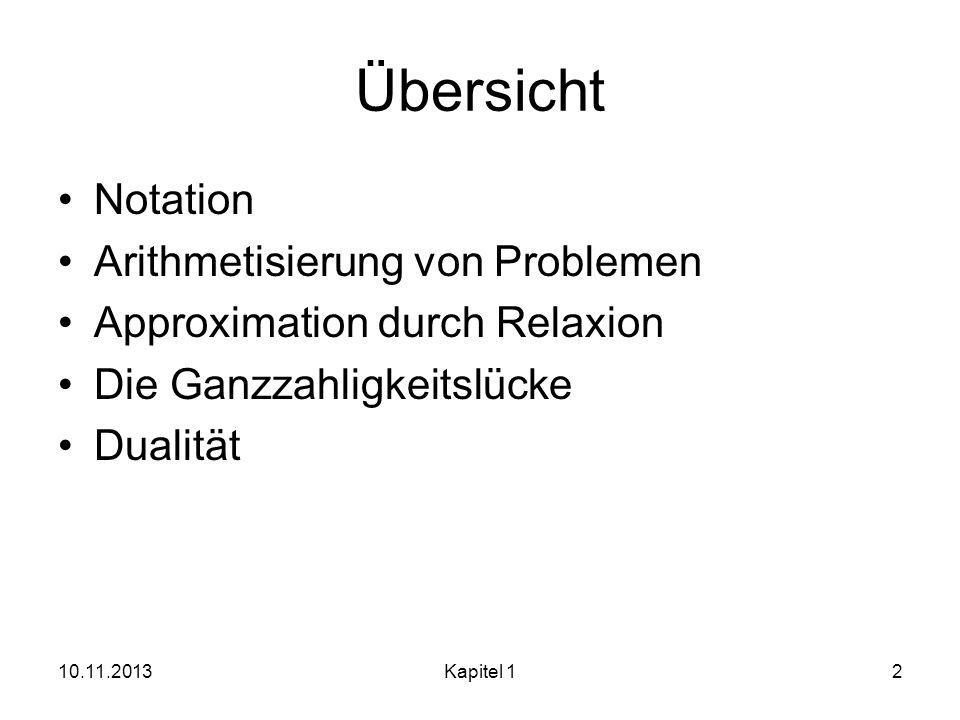 Übersicht Notation Arithmetisierung von Problemen Approximation durch Relaxion Die Ganzzahligkeitslücke Dualität 10.11.2013Kapitel 12