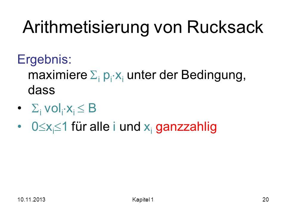 Arithmetisierung von Rucksack Ergebnis: maximiere i p i x i unter der Bedingung, dass i vol i x i B 0 x i 1 für alle i und x i ganzzahlig 10.11.2013Ka