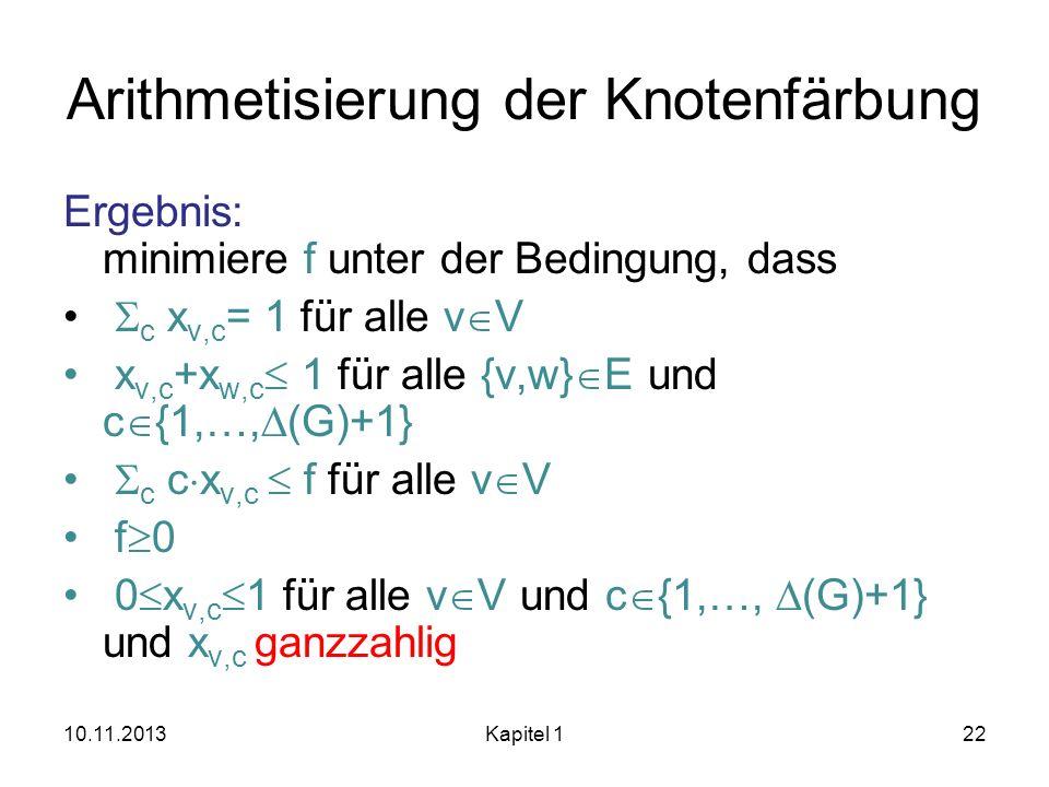 Arithmetisierung der Knotenfärbung Ergebnis: minimiere f unter der Bedingung, dass c x v,c = 1 für alle v V x v,c +x w,c 1 für alle {v,w} E und c {1,…