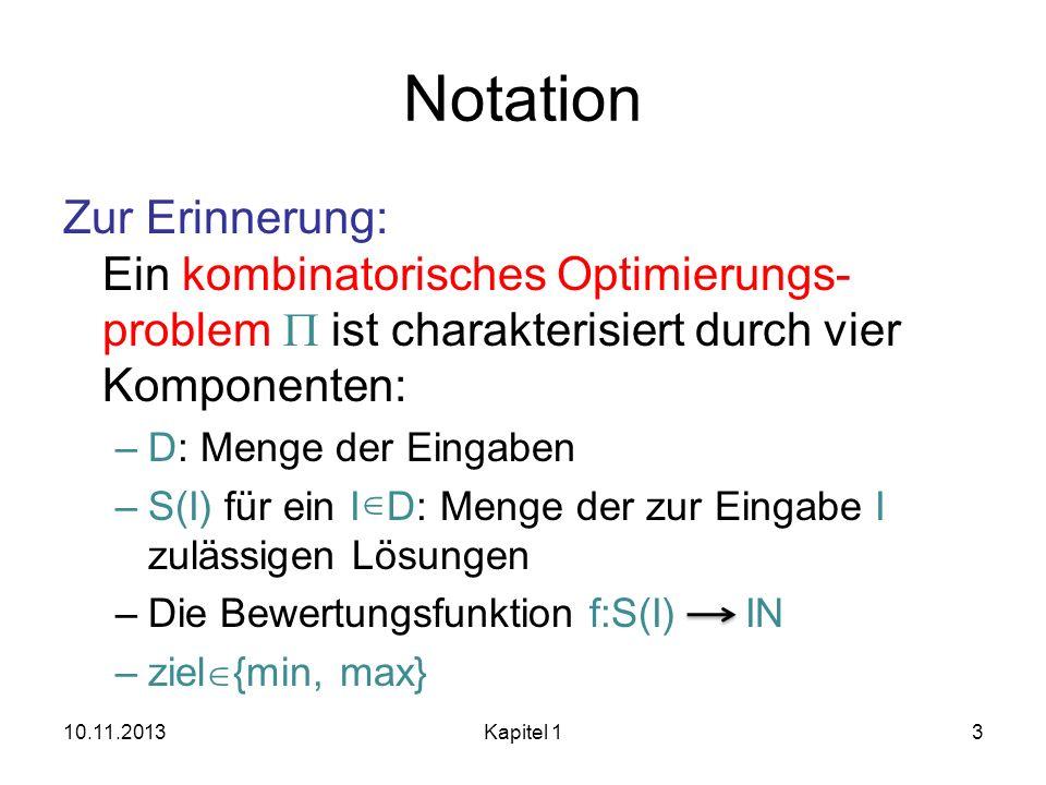 Notation Zur Erinnerung: Ein kombinatorisches Optimierungs- problem ist charakterisiert durch vier Komponenten: –D: Menge der Eingaben –S(I) für ein I