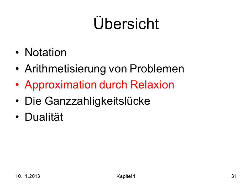 Übersicht Notation Arithmetisierung von Problemen Approximation durch Relaxion Die Ganzzahligkeitslücke Dualität 10.11.2013Kapitel 131