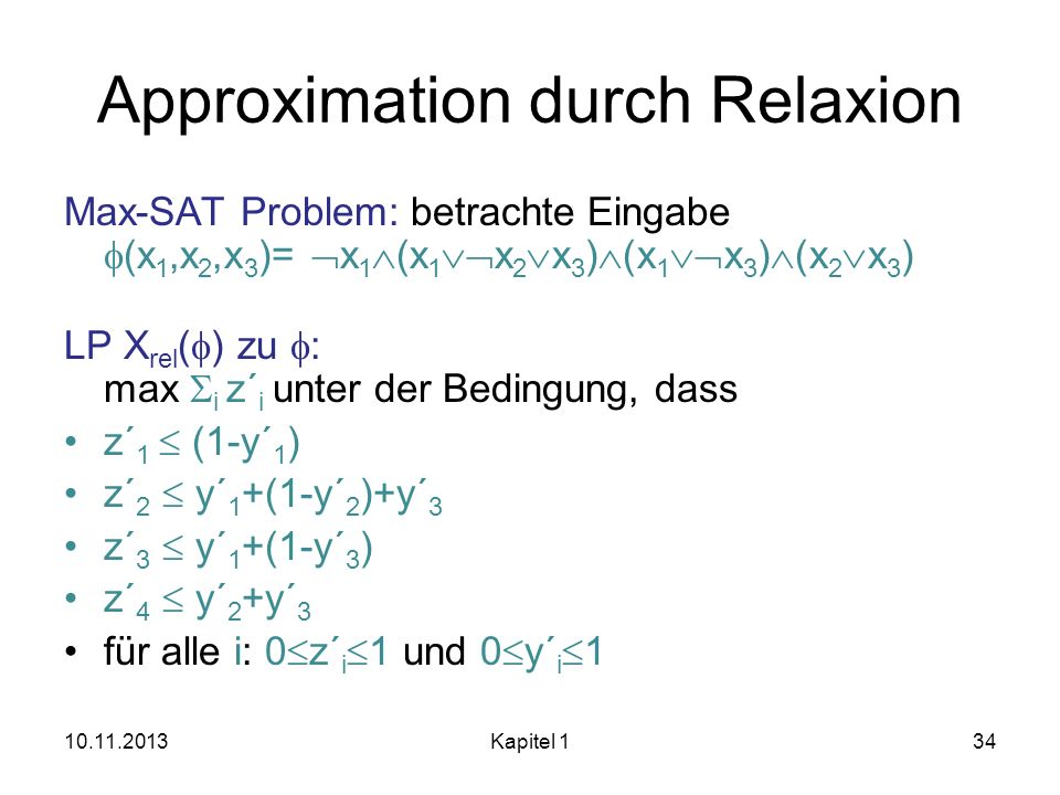 Approximation durch Relaxion Max-SAT Problem: betrachte Eingabe (x 1,x 2,x 3 )= x 1 (x 1 x 2 x 3 ) (x 1 x 3 ) (x 2 x 3 ) LP X rel ( ) zu : max i z´ i