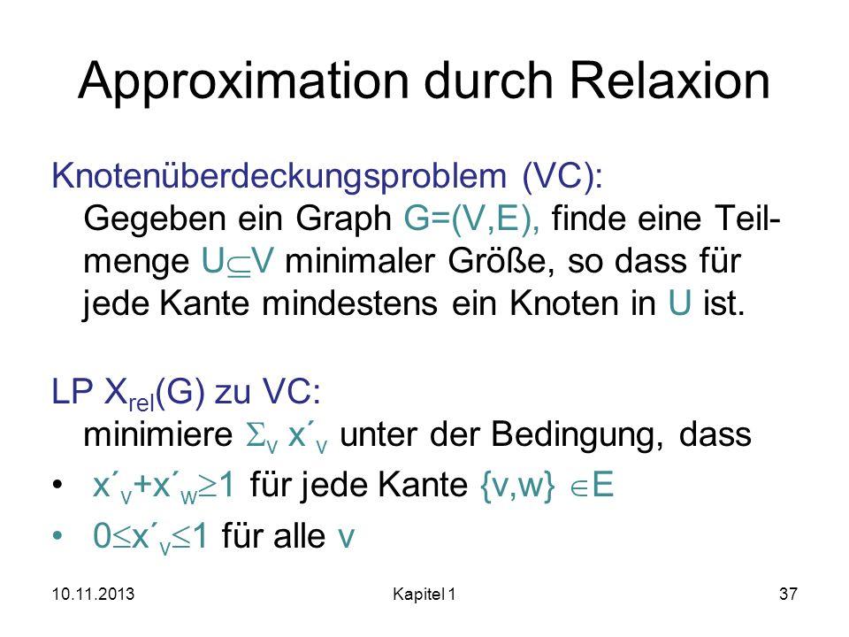 Approximation durch Relaxion Knotenüberdeckungsproblem (VC): Gegeben ein Graph G=(V,E), finde eine Teil- menge U V minimaler Größe, so dass für jede K