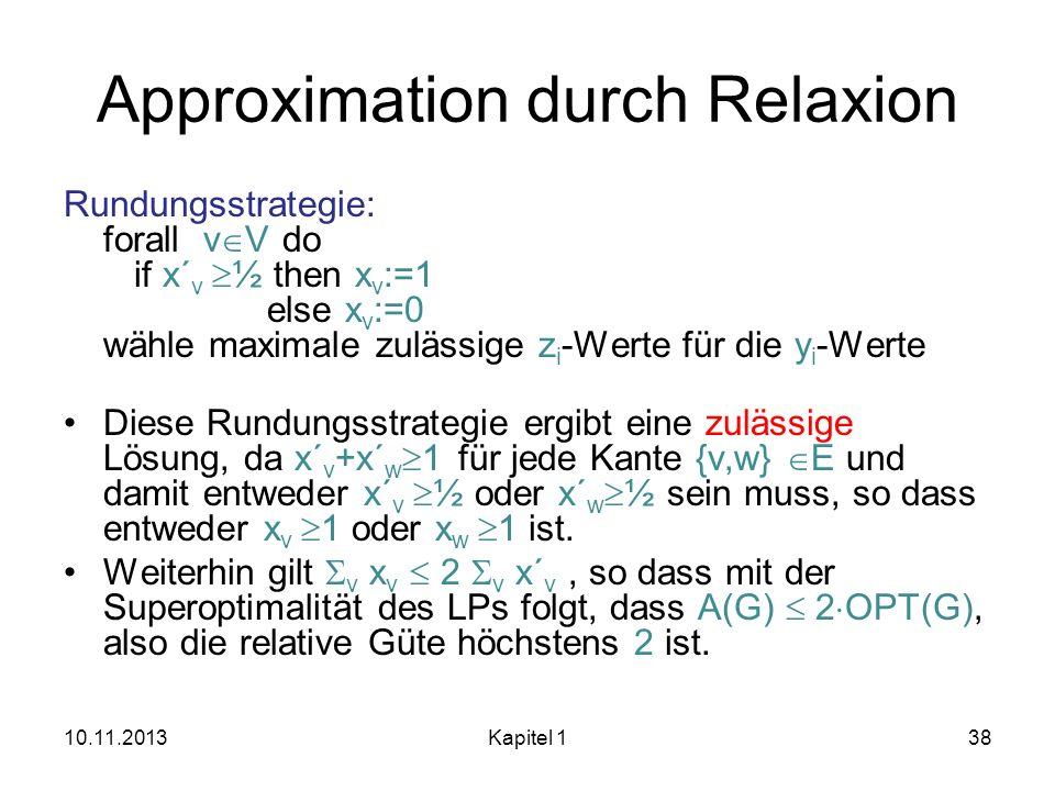 Approximation durch Relaxion Rundungsstrategie: forall v V do if x´ v ½ then x v :=1 else x v :=0 wähle maximale zulässige z i -Werte für die y i -Wer
