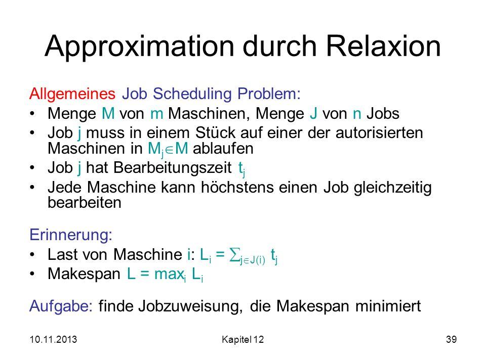 10.11.2013Kapitel 1239 Approximation durch Relaxion Allgemeines Job Scheduling Problem: Menge M von m Maschinen, Menge J von n Jobs Job j muss in eine