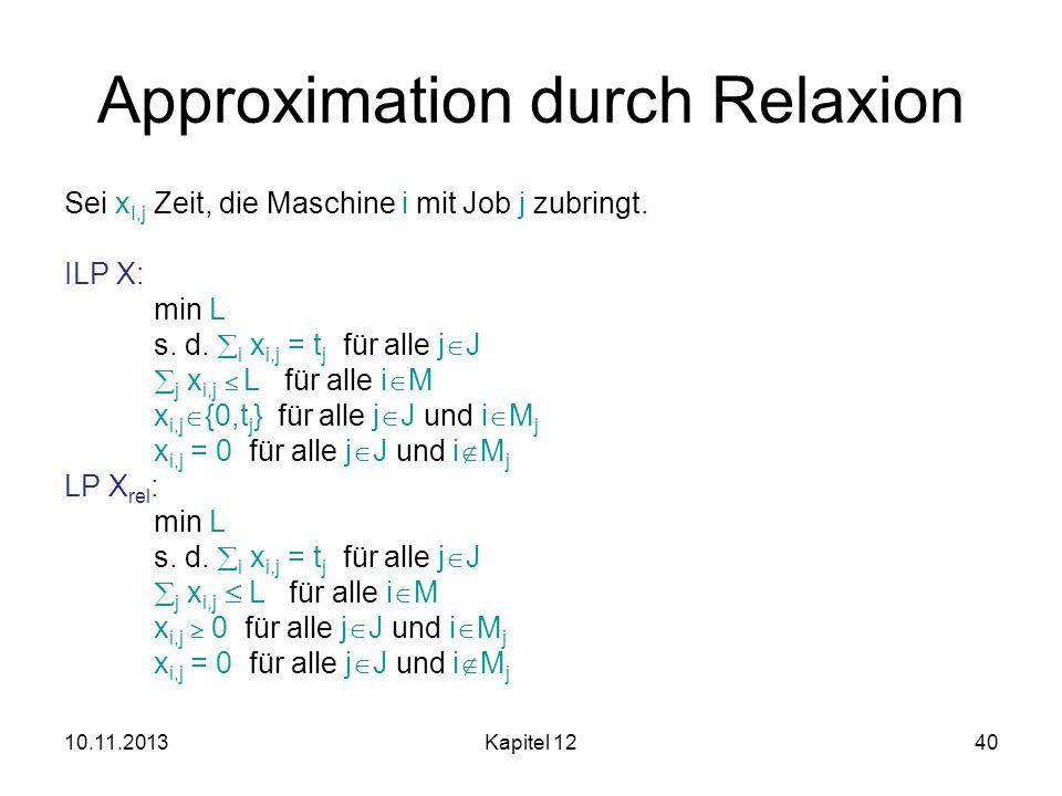 10.11.2013Kapitel 1240 Approximation durch Relaxion Sei x I,j Zeit, die Maschine i mit Job j zubringt. ILP X: min L s. d. i x i,j = t j für alle j J j