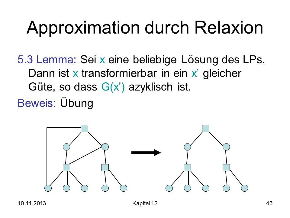 10.11.2013Kapitel 1243 Approximation durch Relaxion 5.3 Lemma: Sei x eine beliebige Lösung des LPs. Dann ist x transformierbar in ein x gleicher Güte,