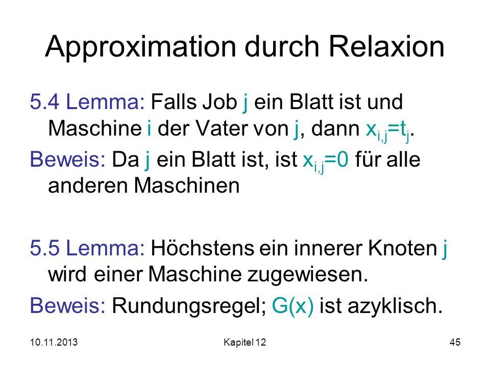 10.11.2013Kapitel 1245 Approximation durch Relaxion 5.4 Lemma: Falls Job j ein Blatt ist und Maschine i der Vater von j, dann x i,j =t j. Beweis: Da j