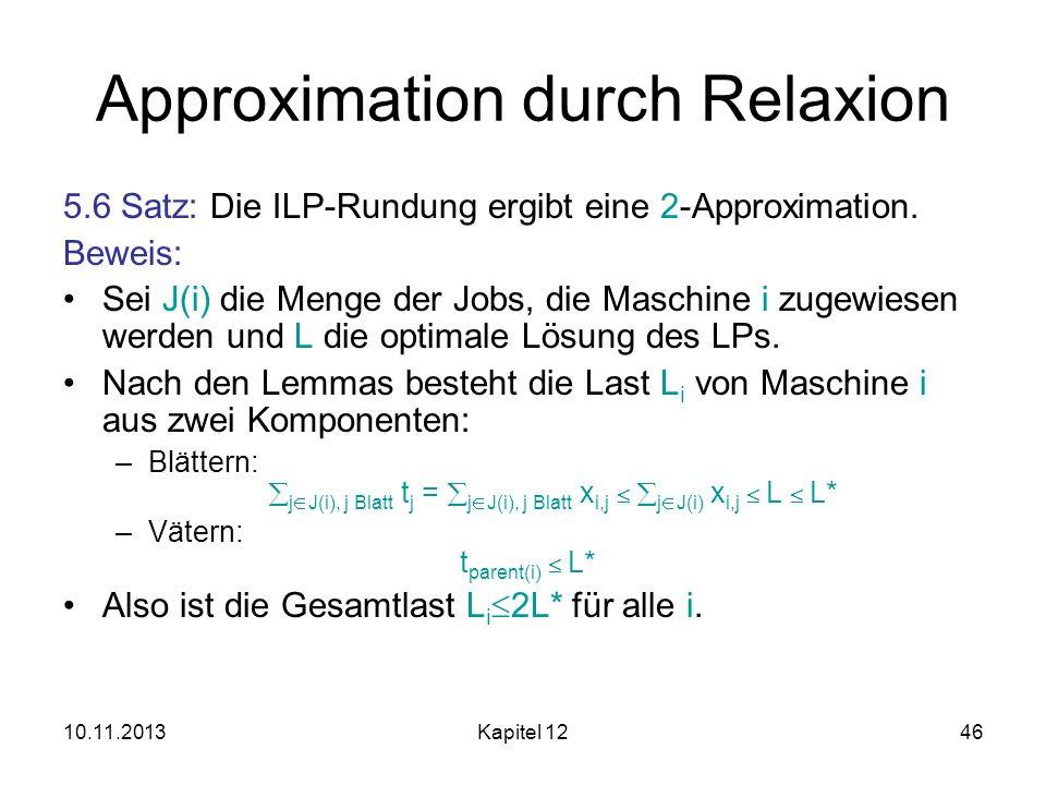 10.11.2013Kapitel 1246 Approximation durch Relaxion 5.6 Satz: Die ILP-Rundung ergibt eine 2-Approximation. Beweis: Sei J(i) die Menge der Jobs, die Ma