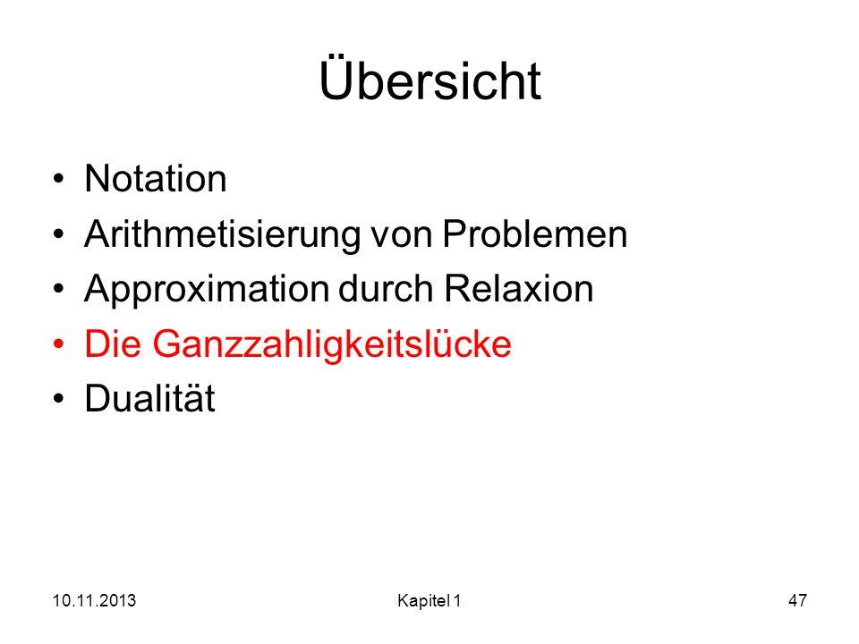 Übersicht Notation Arithmetisierung von Problemen Approximation durch Relaxion Die Ganzzahligkeitslücke Dualität 10.11.2013Kapitel 147