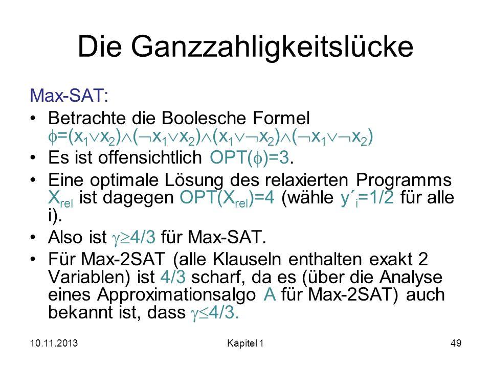 Die Ganzzahligkeitslücke Max-SAT: Betrachte die Boolesche Formel =(x 1 x 2 ) ( x 1 x 2 ) (x 1 x 2 ) ( x 1 x 2 ) Es ist offensichtlich OPT( )=3. Eine o