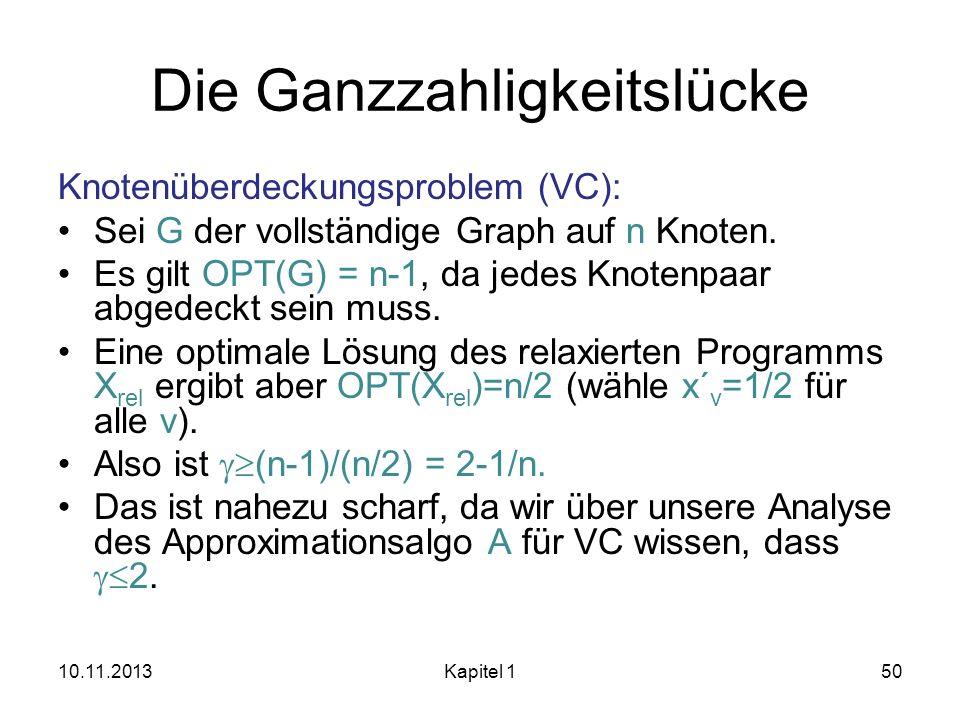 Die Ganzzahligkeitslücke Knotenüberdeckungsproblem (VC): Sei G der vollständige Graph auf n Knoten. Es gilt OPT(G) = n-1, da jedes Knotenpaar abgedeck
