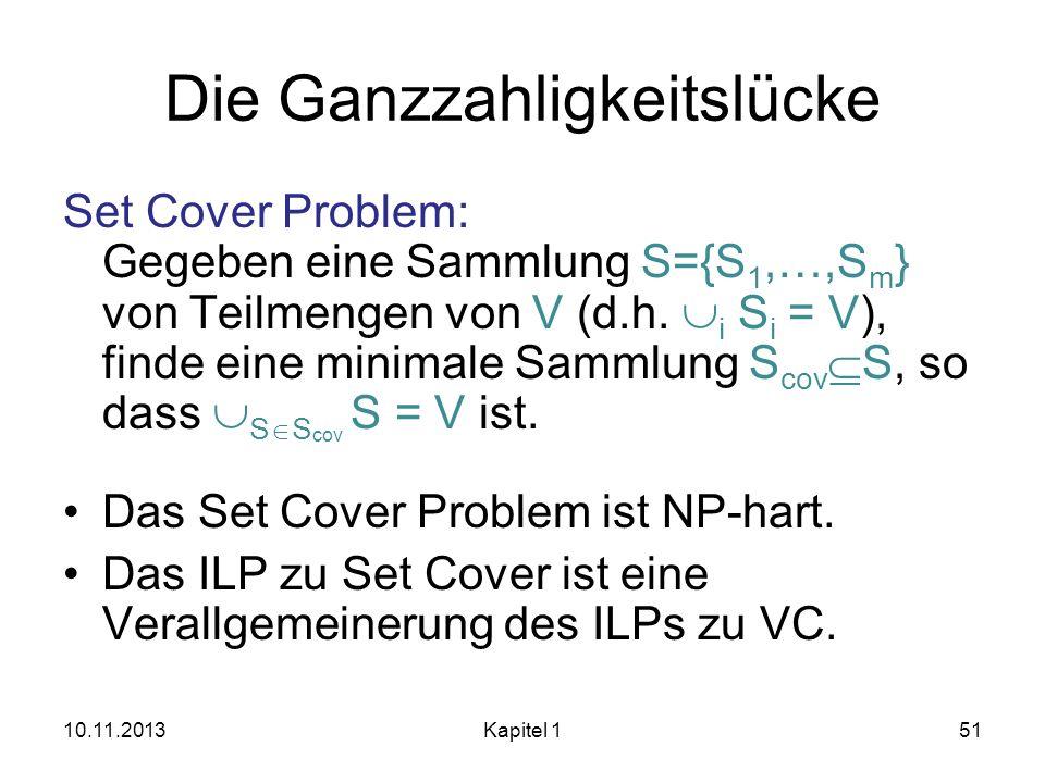 Die Ganzzahligkeitslücke Set Cover Problem: Gegeben eine Sammlung S={S 1,…,S m } von Teilmengen von V (d.h. i S i = V), finde eine minimale Sammlung S