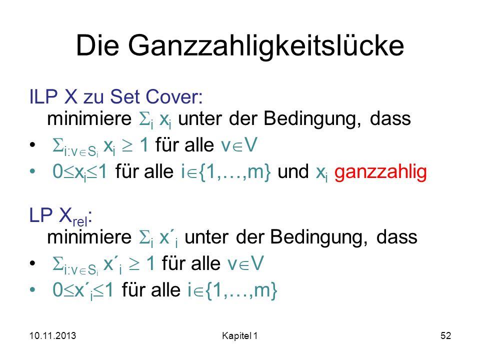 Die Ganzzahligkeitslücke ILP X zu Set Cover: minimiere i x i unter der Bedingung, dass i:v S i x i 1 für alle v V 0 x i 1 für alle i {1,…,m} und x i g