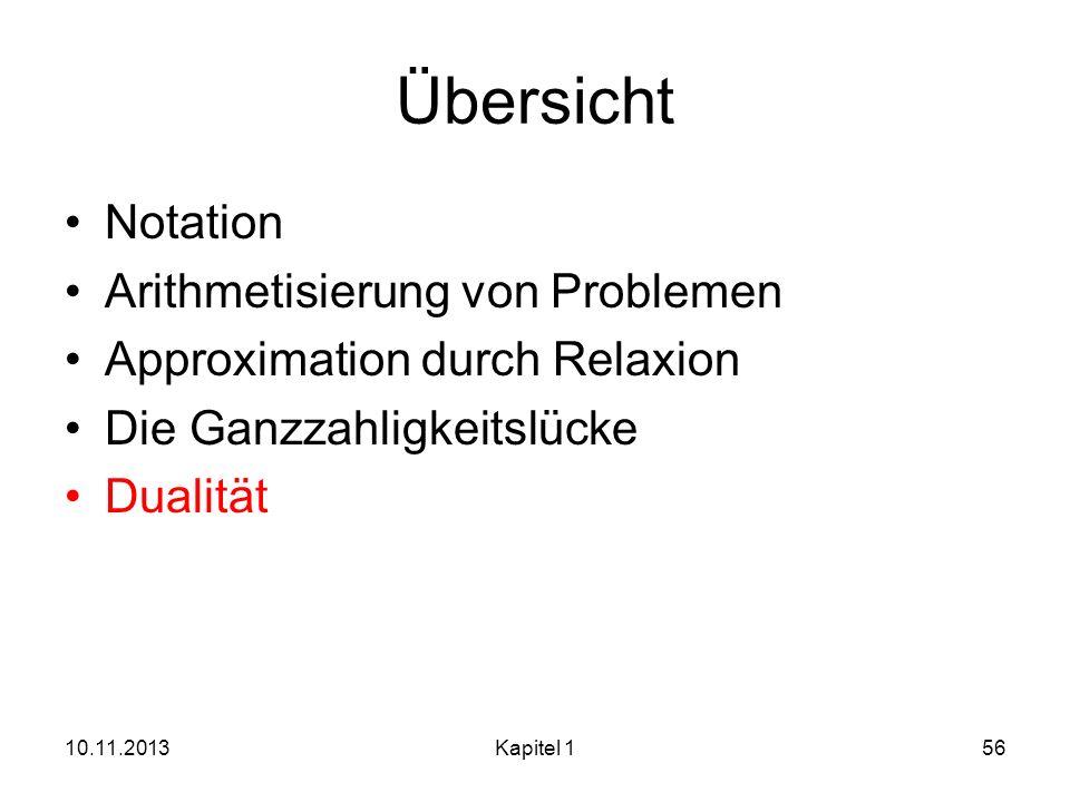 Übersicht Notation Arithmetisierung von Problemen Approximation durch Relaxion Die Ganzzahligkeitslücke Dualität 10.11.2013Kapitel 156