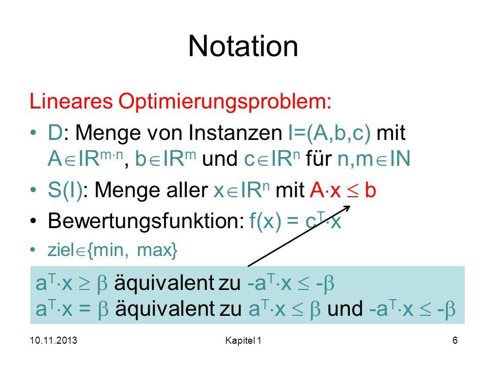 Notation Lineares Optimierungsproblem: D: Menge von Instanzen I=(A,b,c) mit A IR m n, b IR m und c IR n für n,m IN S(I): Menge aller x IR n mit A x b