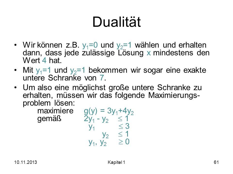 Dualität Wir können z.B. y 1 =0 und y 2 =1 wählen und erhalten dann, dass jede zulässige Lösung x mindestens den Wert 4 hat. Mit y 1 =1 und y 2 =1 bek