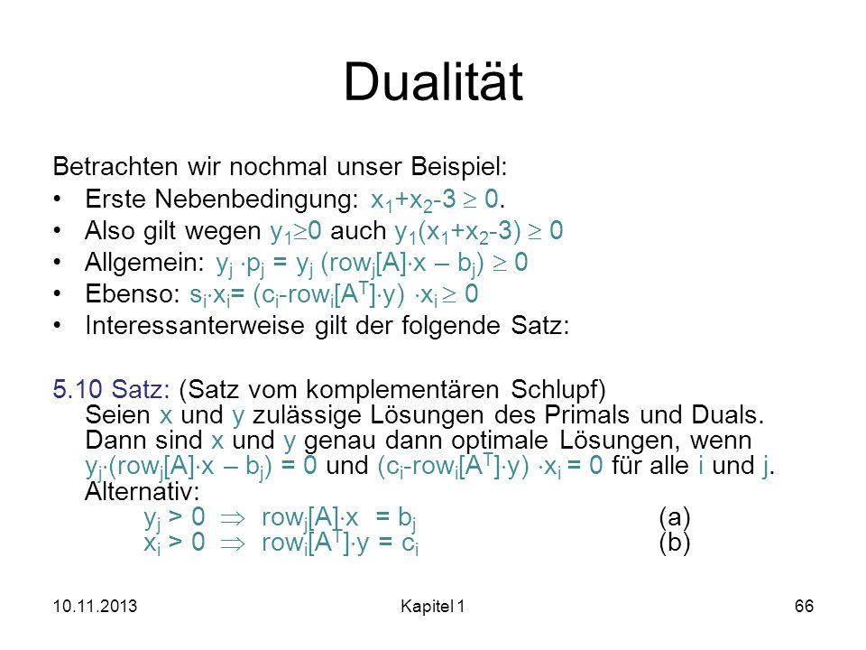 Dualität Betrachten wir nochmal unser Beispiel: Erste Nebenbedingung: x 1 +x 2 -3 0. Also gilt wegen y 1 0 auch y 1 (x 1 +x 2 -3) 0 Allgemein: y j p j