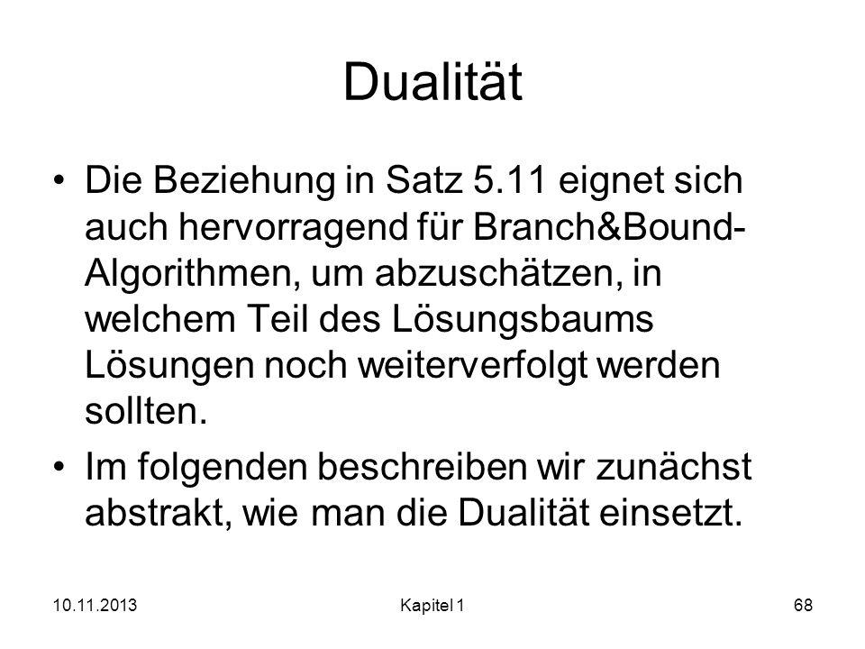 Dualität Die Beziehung in Satz 5.11 eignet sich auch hervorragend für Branch&Bound- Algorithmen, um abzuschätzen, in welchem Teil des Lösungsbaums Lös