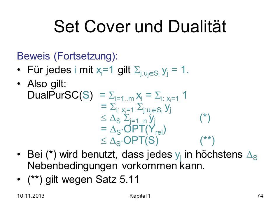 Set Cover und Dualität Beweis (Fortsetzung): Für jedes i mit x i =1 gilt j:u j S i y j = 1. Also gilt: DualPurSC(S) = i=1..m x i = i: x i =1 1 = i: x