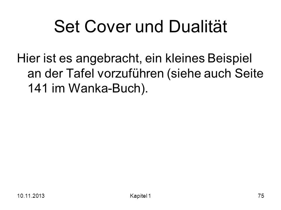 Set Cover und Dualität Hier ist es angebracht, ein kleines Beispiel an der Tafel vorzuführen (siehe auch Seite 141 im Wanka-Buch). 10.11.2013Kapitel 1