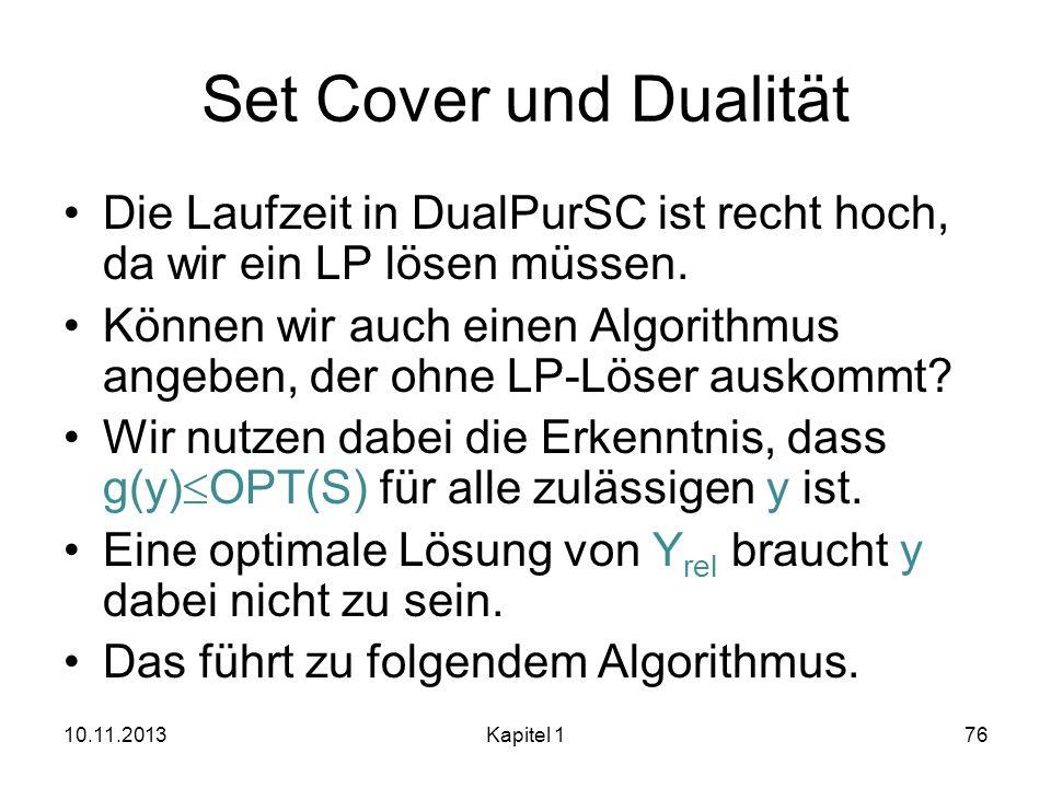 Set Cover und Dualität Die Laufzeit in DualPurSC ist recht hoch, da wir ein LP lösen müssen. Können wir auch einen Algorithmus angeben, der ohne LP-Lö