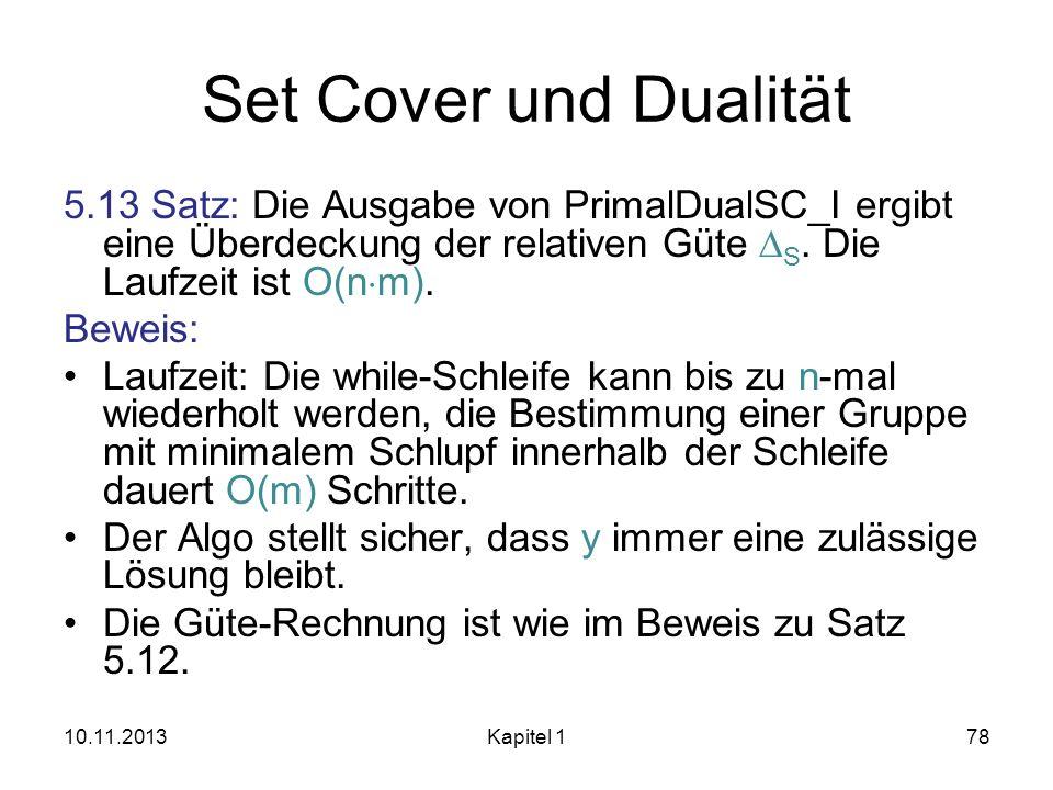 Set Cover und Dualität 5.13 Satz: Die Ausgabe von PrimalDualSC_I ergibt eine Überdeckung der relativen Güte S. Die Laufzeit ist O(n m). Beweis: Laufze
