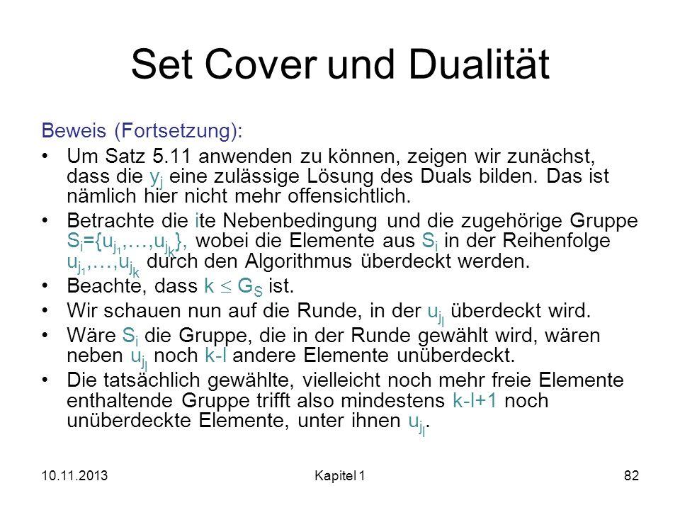 Set Cover und Dualität Beweis (Fortsetzung): Um Satz 5.11 anwenden zu können, zeigen wir zunächst, dass die y j eine zulässige Lösung des Duals bilden