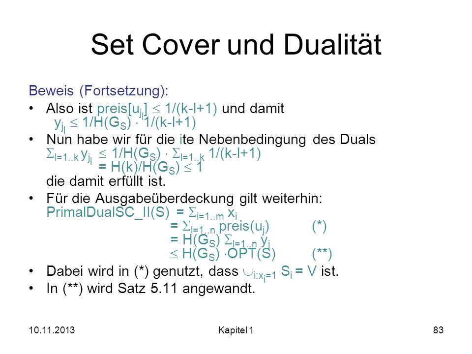 Set Cover und Dualität Beweis (Fortsetzung): Also ist preis[u j l ] 1/(k-l+1) und damit y j l 1/H(G S ) 1/(k-l+1) Nun habe wir für die ite Nebenbeding