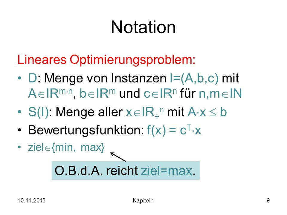 Notation Lineares Optimierungsproblem: D: Menge von Instanzen I=(A,b,c) mit A IR m n, b IR m und c IR n für n,m IN S(I): Menge aller x IR + n mit A x