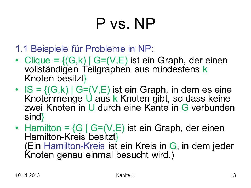 P vs. NP 1.1 Beispiele für Probleme in NP: Clique = {(G,k)   G=(V,E) ist ein Graph, der einen vollständigen Teilgraphen aus mindestens k Knoten besitz