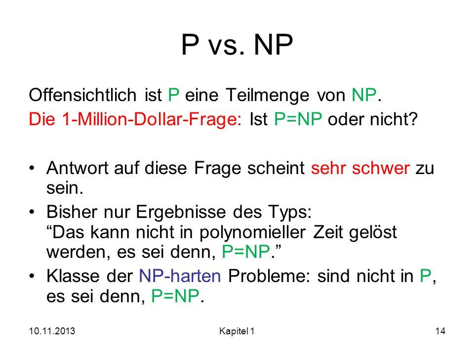10.11.2013Kapitel 114 P vs. NP Offensichtlich ist P eine Teilmenge von NP. Die 1-Million-Dollar-Frage: Ist P=NP oder nicht? Antwort auf diese Frage sc