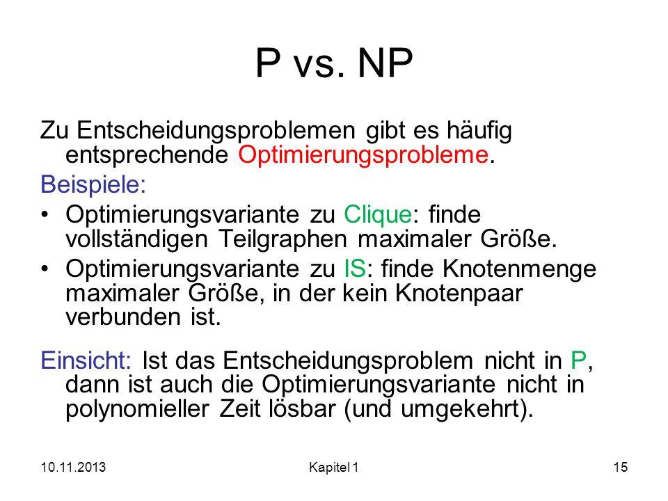 P vs. NP Zu Entscheidungsproblemen gibt es häufig entsprechende Optimierungsprobleme. Beispiele: Optimierungsvariante zu Clique: finde vollständigen T