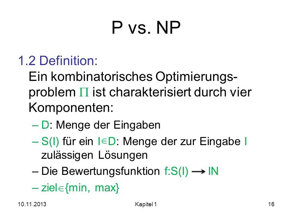 P vs. NP 1.2 Definition: Ein kombinatorisches Optimierungs- problem ist charakterisiert durch vier Komponenten: –D: Menge der Eingaben –S(I) für ein I