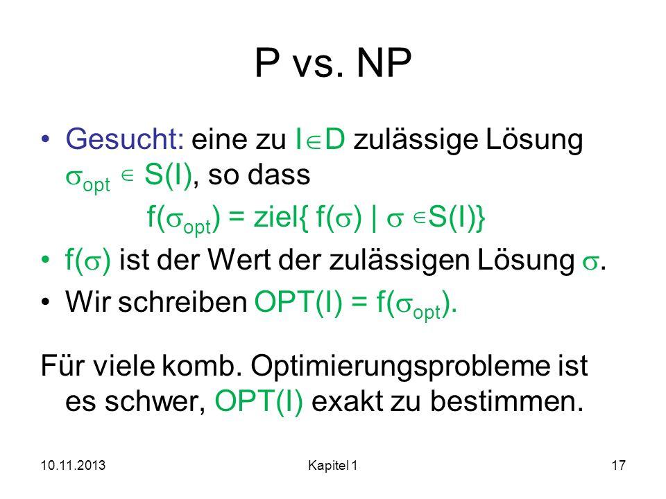 P vs. NP Gesucht: eine zu I D zulässige Lösung opt S(I), so dass f( opt ) = ziel{ f( )   S(I)} f( ) ist der Wert der zulässigen Lösung. Wir schreiben