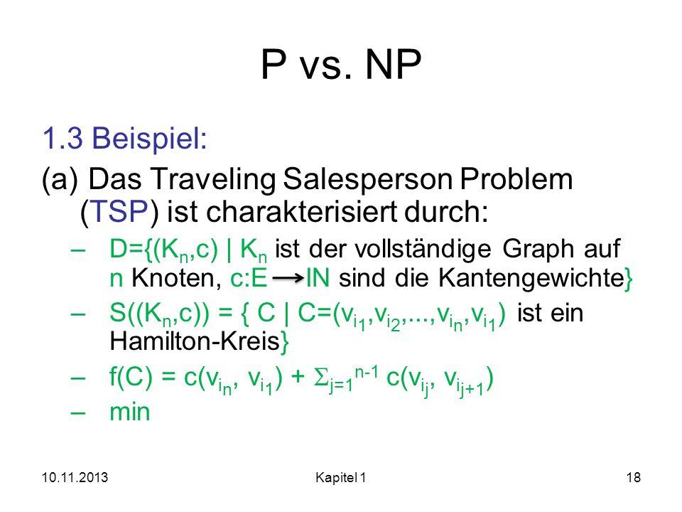P vs. NP 1.3 Beispiel: (a) Das Traveling Salesperson Problem (TSP) ist charakterisiert durch: –D={(K n,c)   K n ist der vollständige Graph auf n Knote