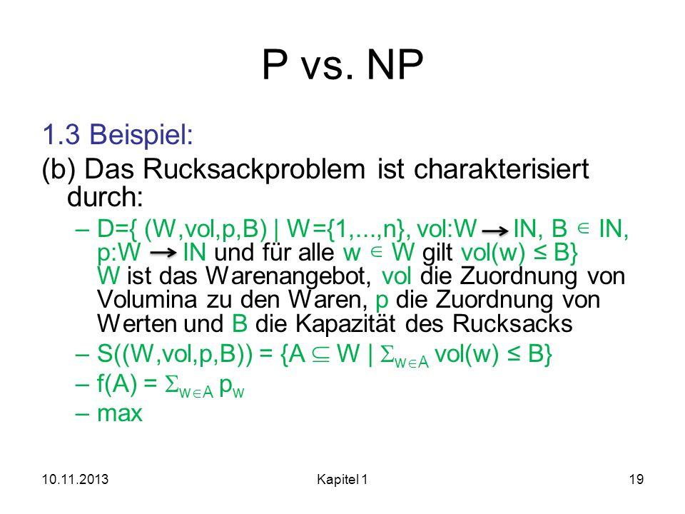 P vs. NP 1.3 Beispiel: (b) Das Rucksackproblem ist charakterisiert durch: –D={ (W,vol,p,B)   W={1,...,n}, vol:W IN, B IN, p:W IN und für alle w W gilt
