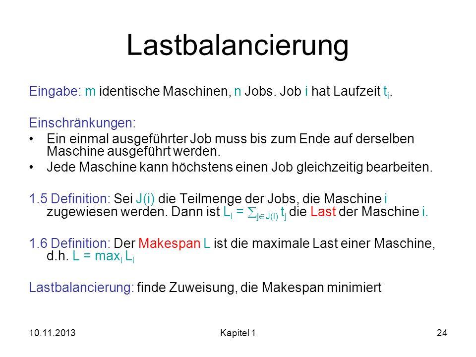 10.11.2013Kapitel 124 Lastbalancierung Eingabe: m identische Maschinen, n Jobs. Job i hat Laufzeit t i. Einschränkungen: Ein einmal ausgeführter Job m