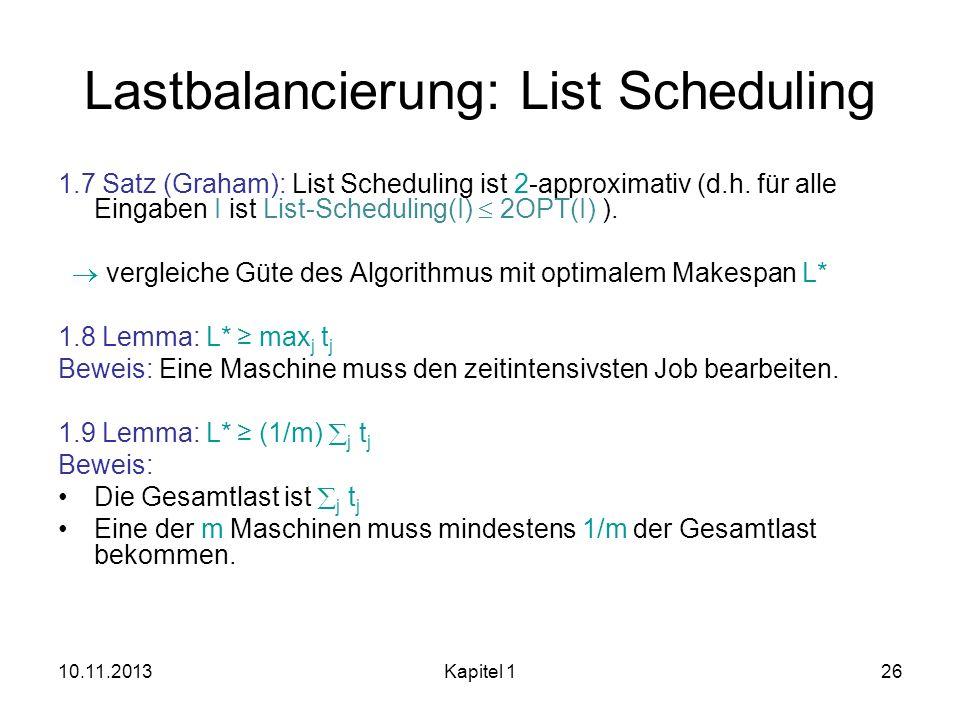 10.11.2013Kapitel 126 Lastbalancierung: List Scheduling 1.7 Satz (Graham): List Scheduling ist 2-approximativ (d.h. für alle Eingaben I ist List-Sched