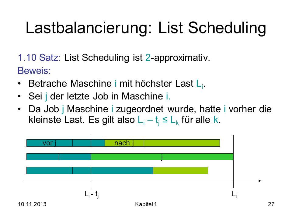 10.11.2013Kapitel 127 Lastbalancierung: List Scheduling 1.10 Satz: List Scheduling ist 2-approximativ. Beweis: Betrache Maschine i mit höchster Last L