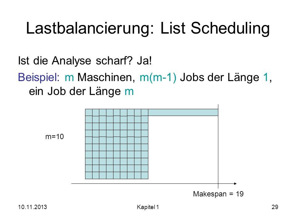 10.11.2013Kapitel 129 Lastbalancierung: List Scheduling Ist die Analyse scharf? Ja! Beispiel: m Maschinen, m(m-1) Jobs der Länge 1, ein Job der Länge