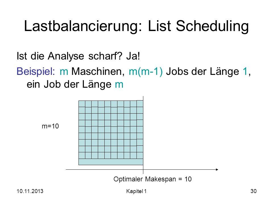 10.11.2013Kapitel 130 Lastbalancierung: List Scheduling Ist die Analyse scharf? Ja! Beispiel: m Maschinen, m(m-1) Jobs der Länge 1, ein Job der Länge