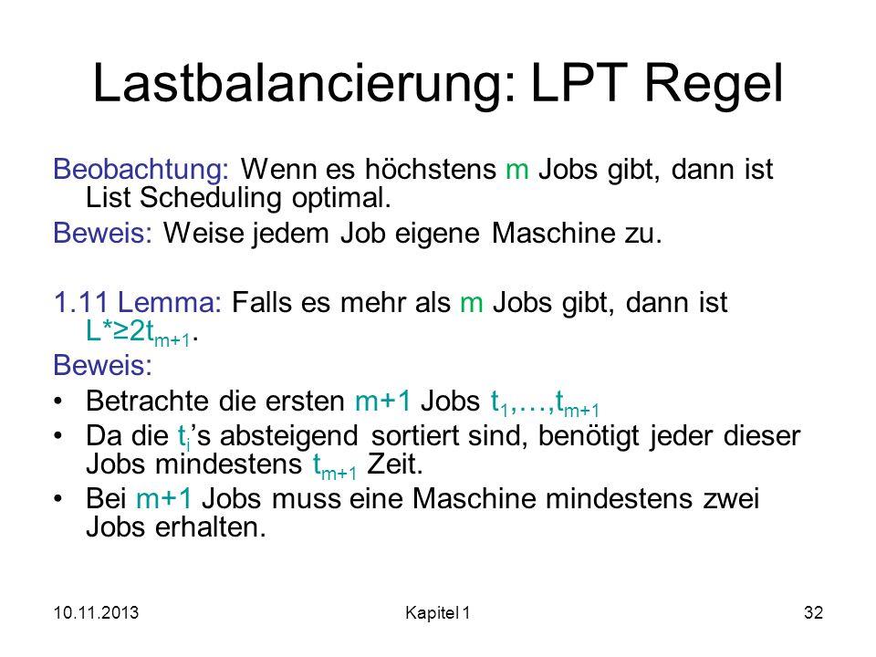 10.11.2013Kapitel 132 Lastbalancierung: LPT Regel Beobachtung: Wenn es höchstens m Jobs gibt, dann ist List Scheduling optimal. Beweis: Weise jedem Jo