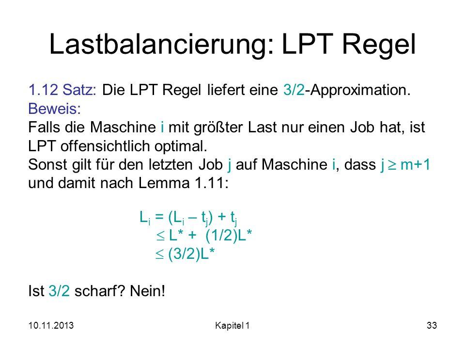 10.11.2013Kapitel 133 Lastbalancierung: LPT Regel 1.12 Satz: Die LPT Regel liefert eine 3/2-Approximation. Beweis: Falls die Maschine i mit größter La