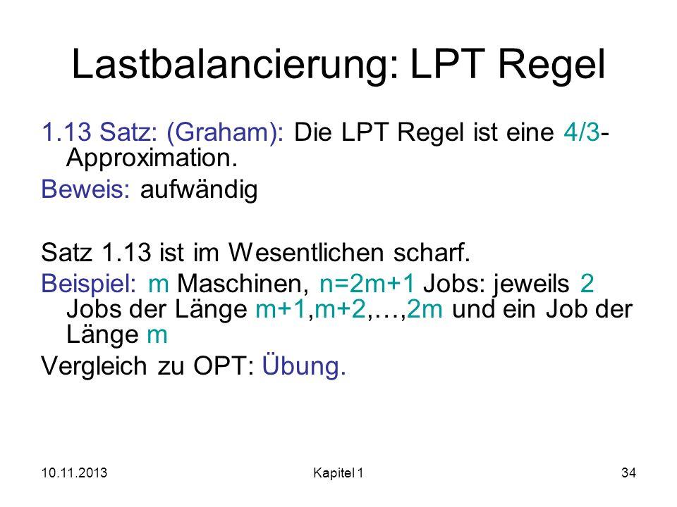 10.11.2013Kapitel 134 Lastbalancierung: LPT Regel 1.13 Satz: (Graham): Die LPT Regel ist eine 4/3- Approximation. Beweis: aufwändig Satz 1.13 ist im W
