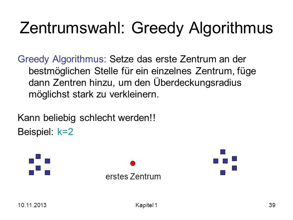 10.11.2013Kapitel 139 Zentrumswahl: Greedy Algorithmus Greedy Algorithmus: Setze das erste Zentrum an der bestmöglichen Stelle für ein einzelnes Zentr