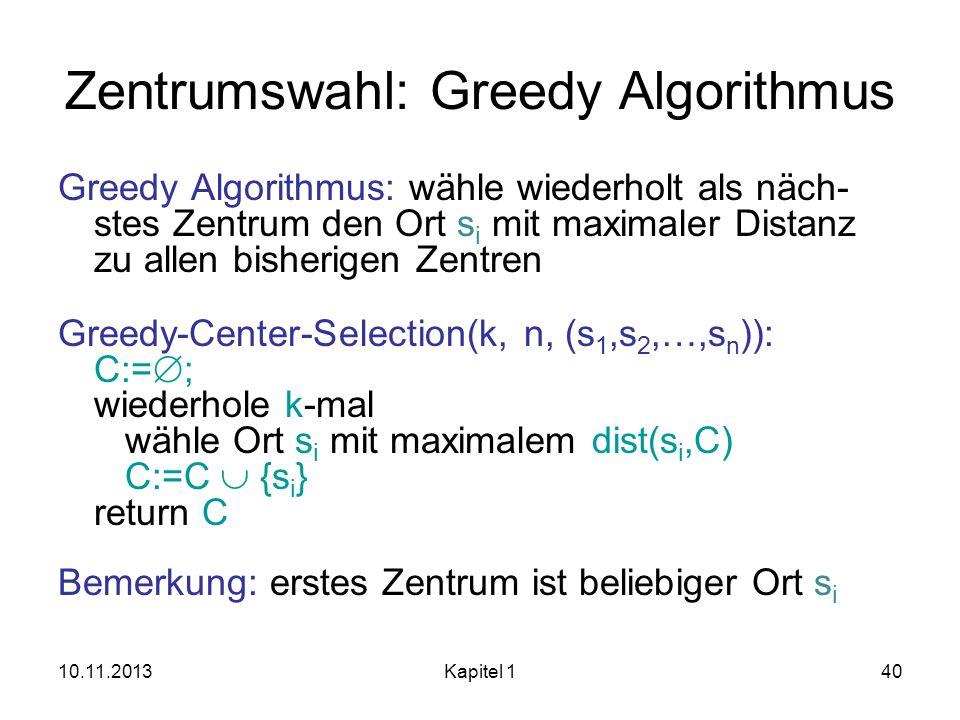 10.11.2013Kapitel 140 Zentrumswahl: Greedy Algorithmus Greedy Algorithmus: wähle wiederholt als näch- stes Zentrum den Ort s i mit maximaler Distanz z