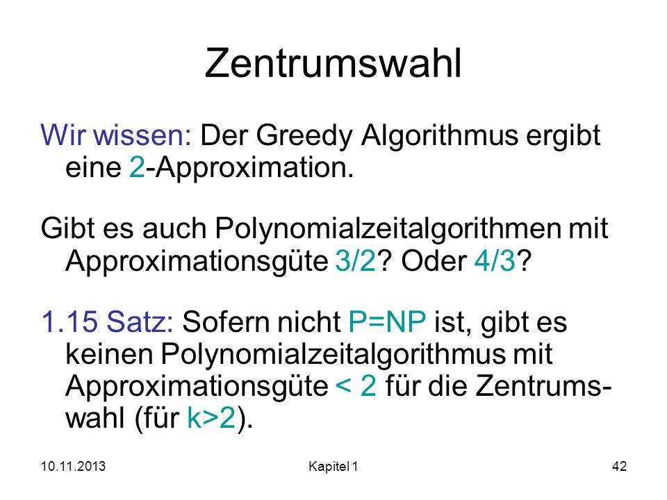 10.11.2013Kapitel 142 Zentrumswahl Wir wissen: Der Greedy Algorithmus ergibt eine 2-Approximation. Gibt es auch Polynomialzeitalgorithmen mit Approxim